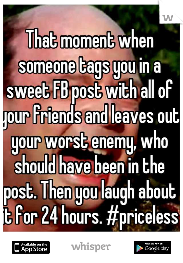That moment when someone tags you in a sweet FB post with all of your friends and leaves out your worst enemy, who should have been in the post. Then you laugh about it for 24 hours. #priceless