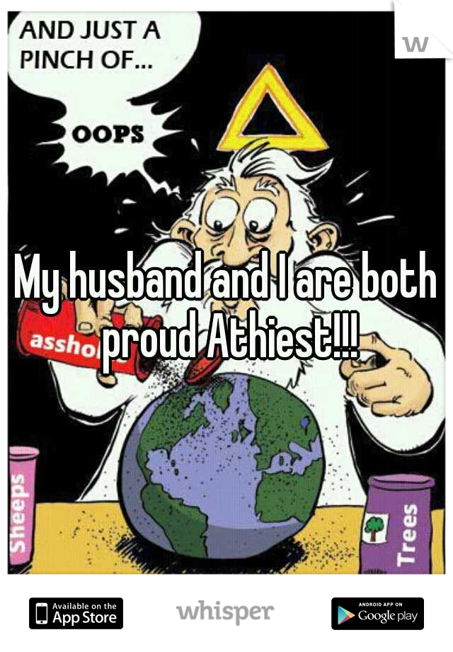My husband and I are both proud Athiest!!!