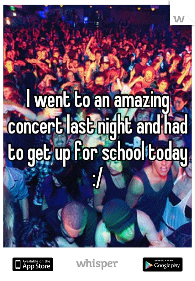 I went to an amazing concert last night and had to get up for school today :/
