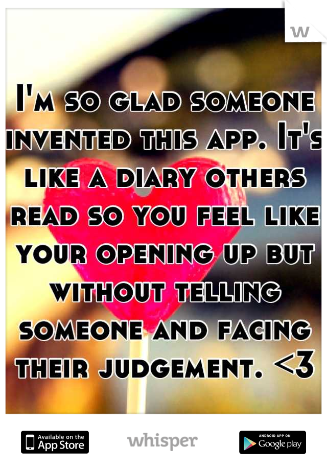 I'm so glad someone invented this app. It's like a diary others read so you feel like your opening up but without telling someone and facing their judgement. <3