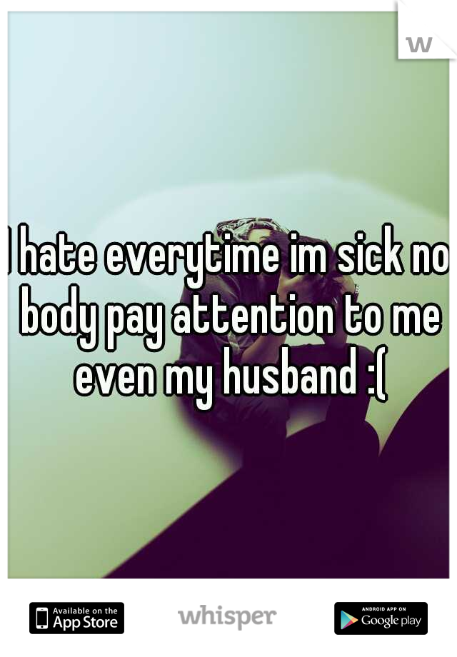 I hate everytime im sick no body pay attention to me even my husband :(