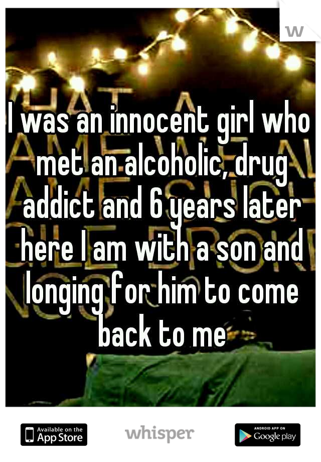 I was an innocent girl who met an alcoholic, drug addict and 6 years later here I am with a son and longing for him to come back to me