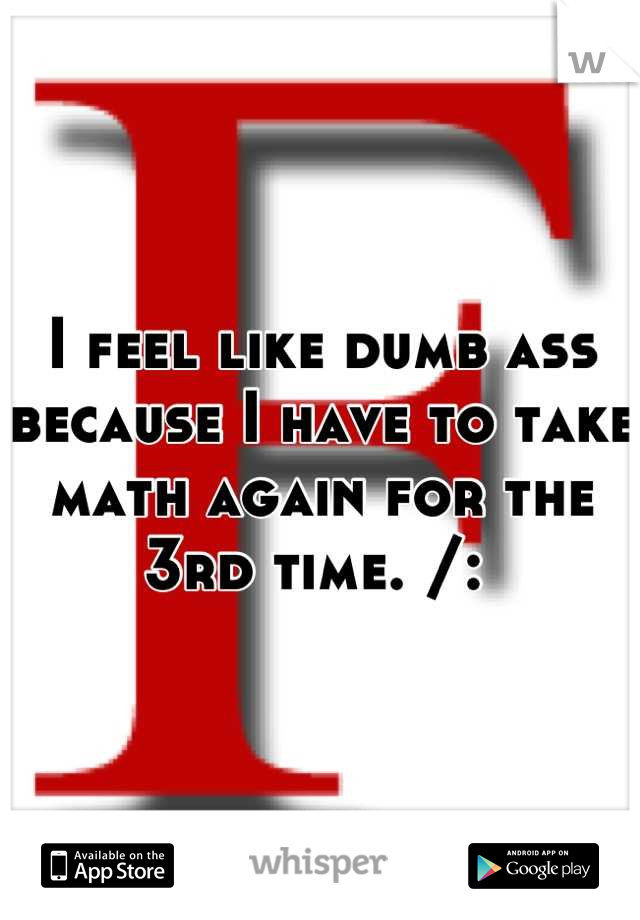 I feel like dumb ass because I have to take math again for the 3rd time. /: