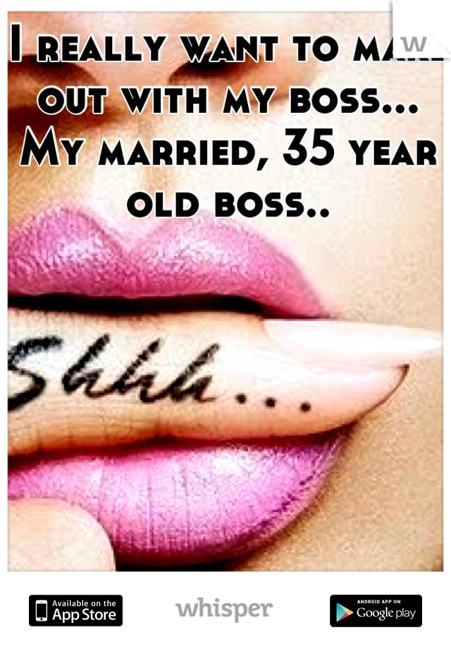 I really want to make out with my boss... My married, 35 year old boss..