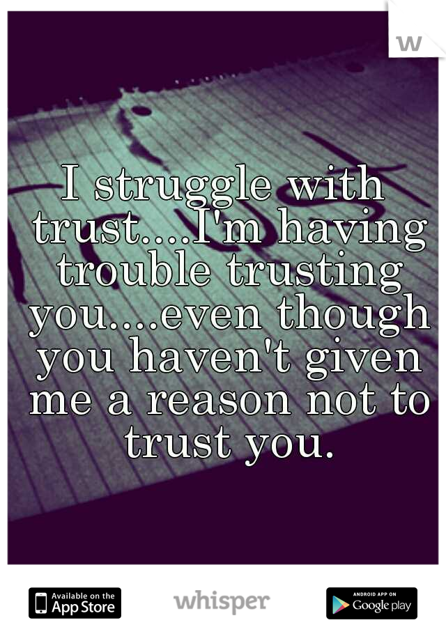 I struggle with trust....I'm having trouble trusting you....even though you haven't given me a reason not to trust you.