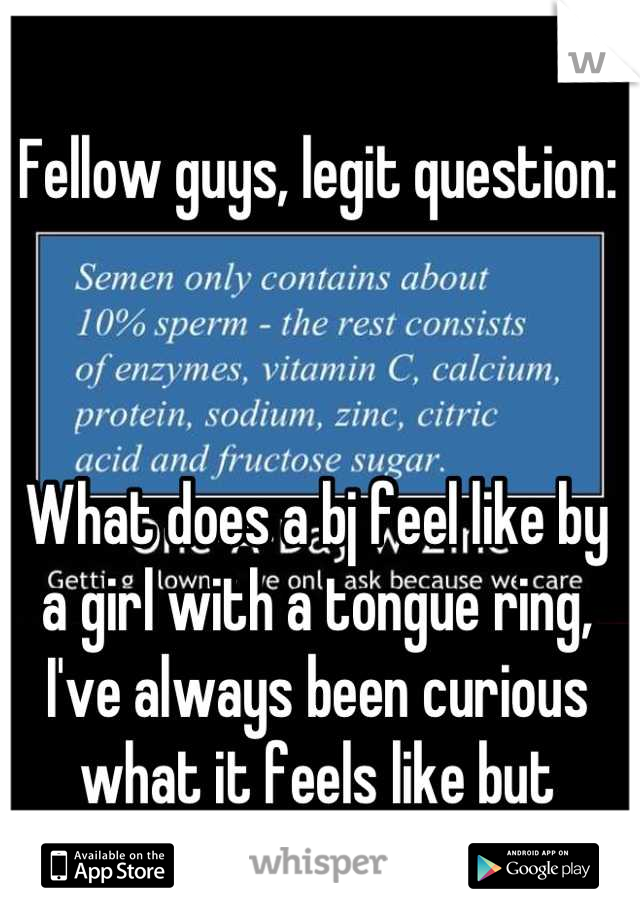 Fellow guys, legit question:    What does a bj feel like by a girl with a tongue ring, I've always been curious what it feels like but never met a girl with one!!