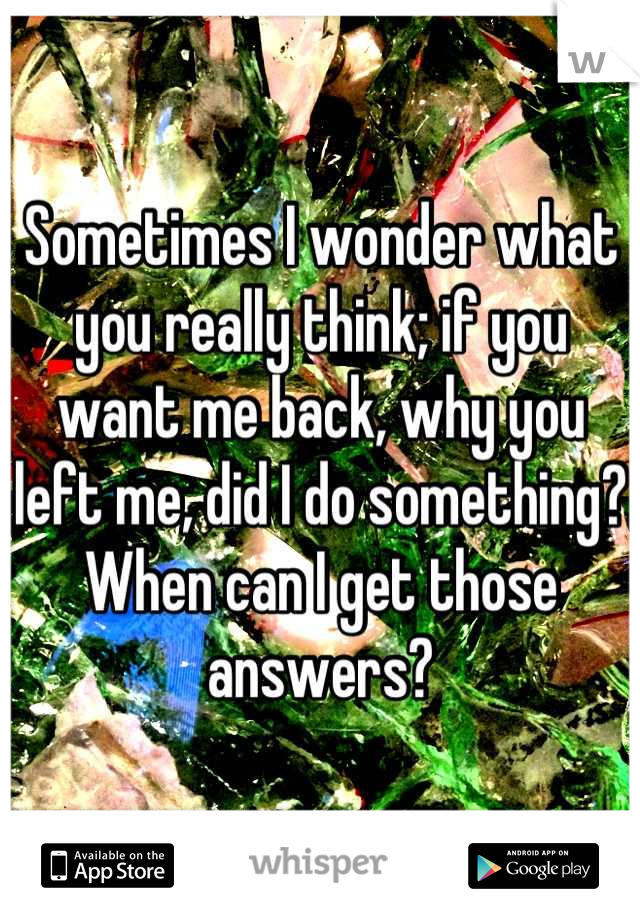 Sometimes I wonder what you really think; if you want me back, why you left me, did I do something? When can I get those answers?