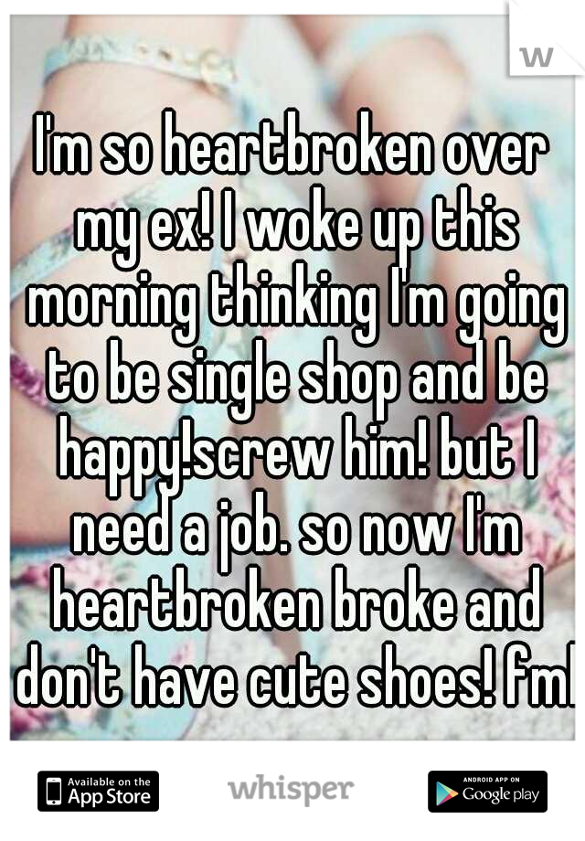I'm so heartbroken over my ex! I woke up this morning thinking I'm going to be single shop and be happy!screw him! but I need a job. so now I'm heartbroken broke and don't have cute shoes! fml