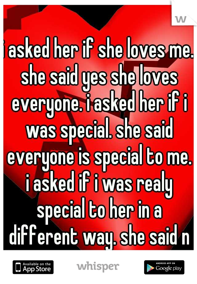 i asked her if she loves me. she said yes she loves everyone. i asked her if i was special. she said everyone is special to me. i asked if i was realy special to her in a different way. she said no