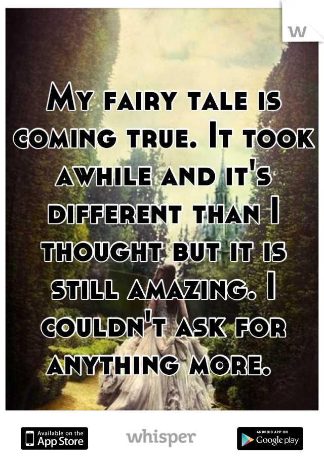 My fairy tale is coming true. It took awhile and it's different than I thought but it is still amazing. I couldn't ask for anything more.