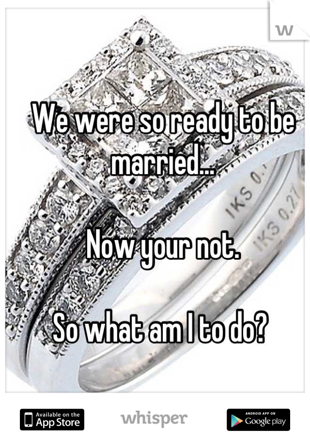 We were so ready to be married...   Now your not.   So what am I to do?
