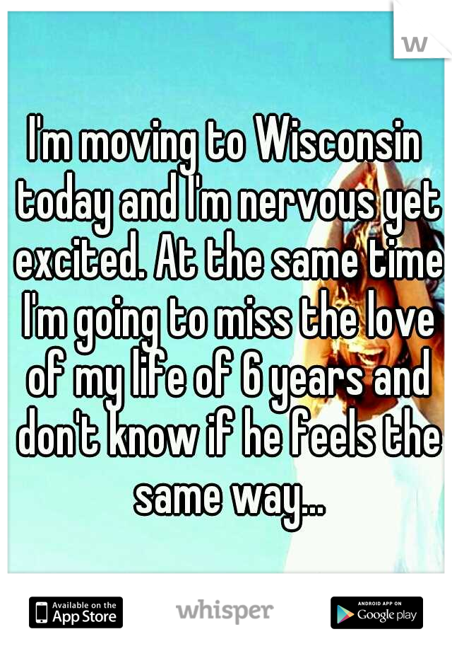 I'm moving to Wisconsin today and I'm nervous yet excited. At the same time I'm going to miss the love of my life of 6 years and don't know if he feels the same way...
