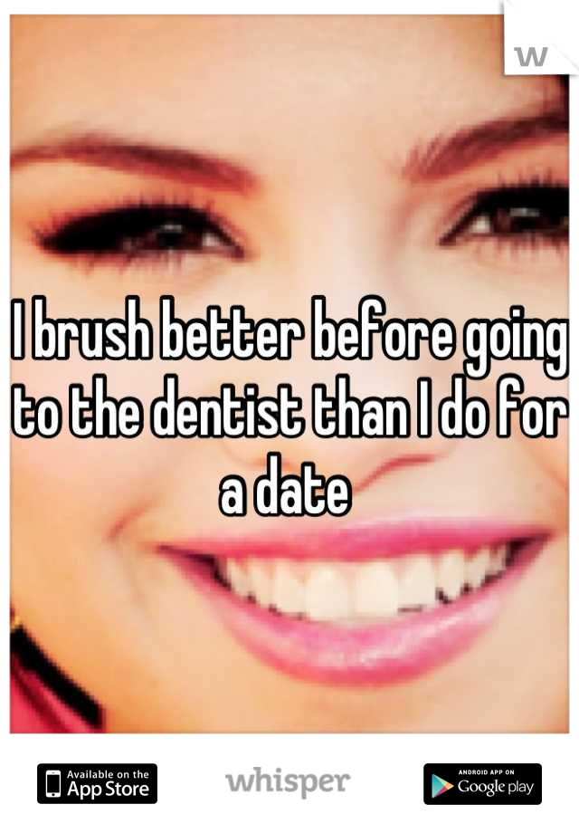 I brush better before going to the dentist than I do for a date