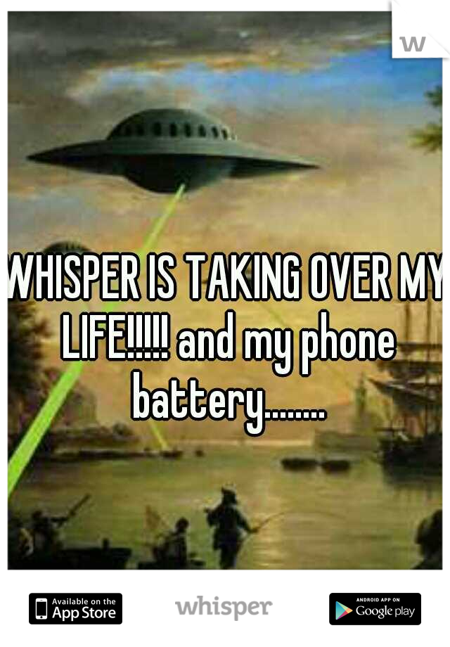 WHISPER IS TAKING OVER MY LIFE!!!!! and my phone battery........