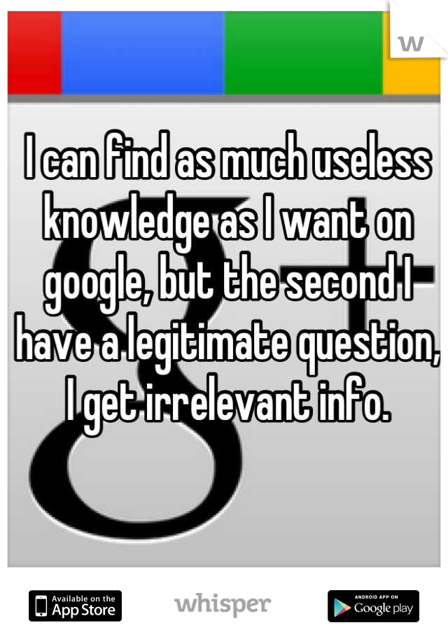 I can find as much useless knowledge as I want on google, but the second I have a legitimate question, I get irrelevant info.