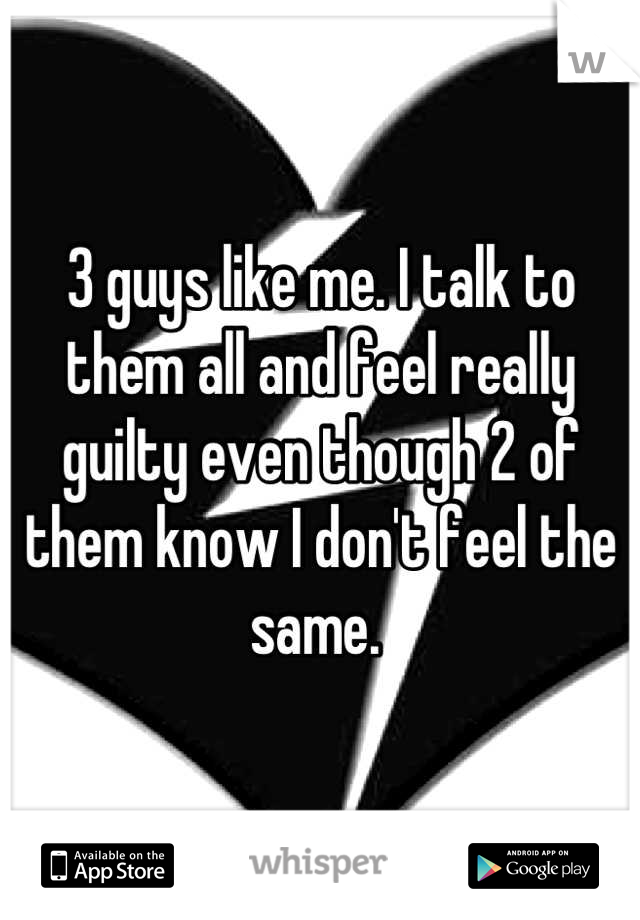 3 guys like me. I talk to them all and feel really guilty even though 2 of them know I don't feel the same.