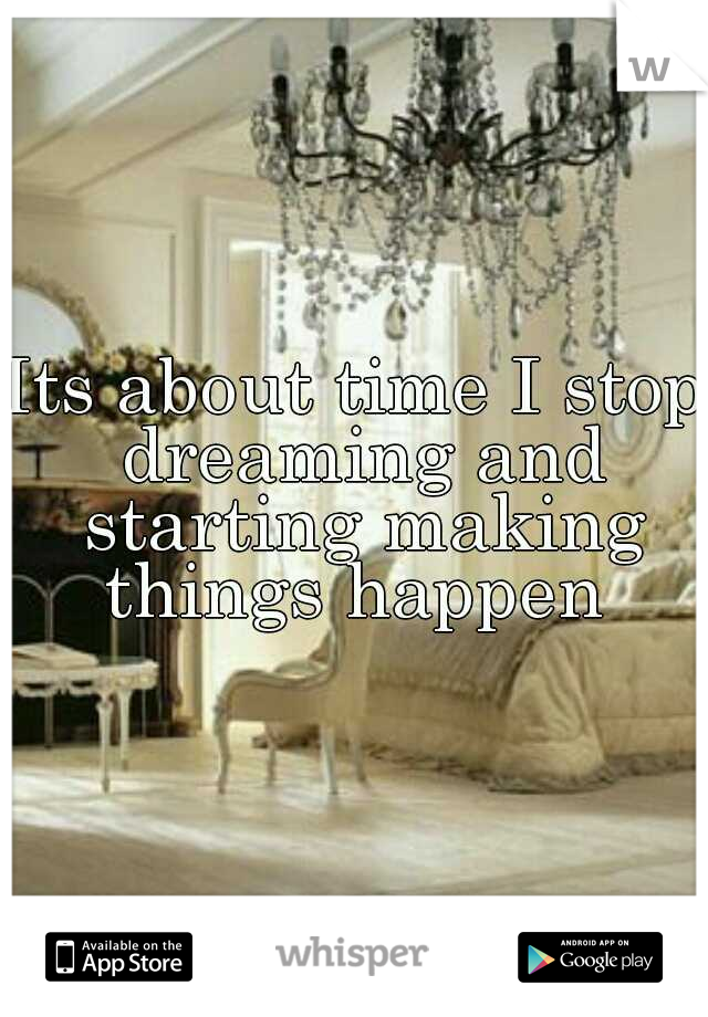 Its about time I stop dreaming and starting making things happen