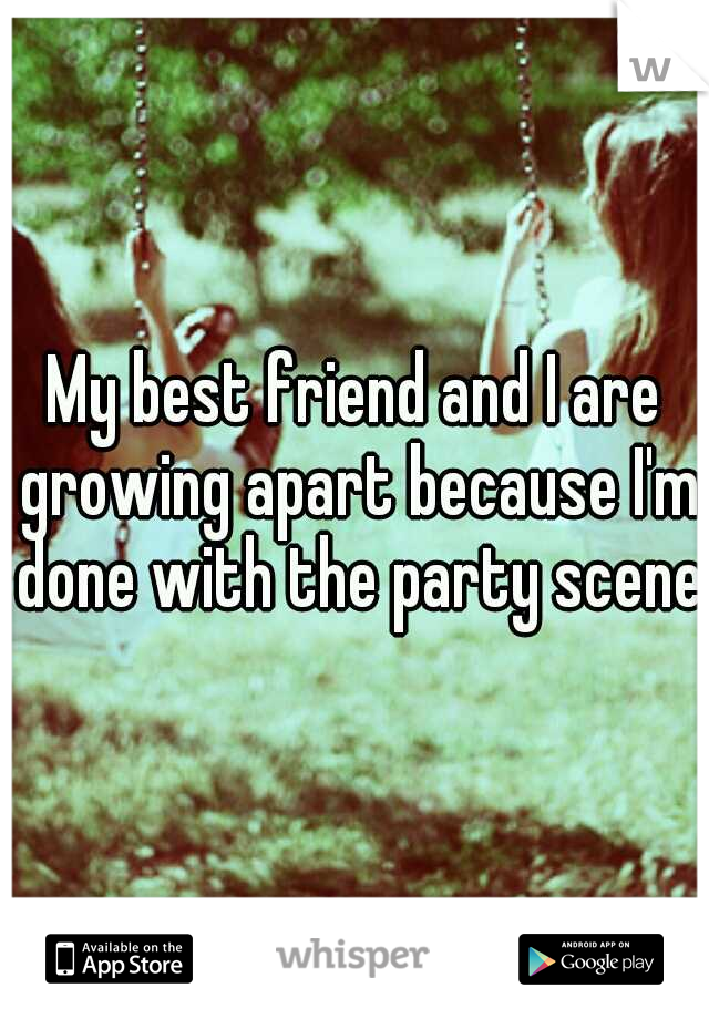 My best friend and I are growing apart because I'm done with the party scene.