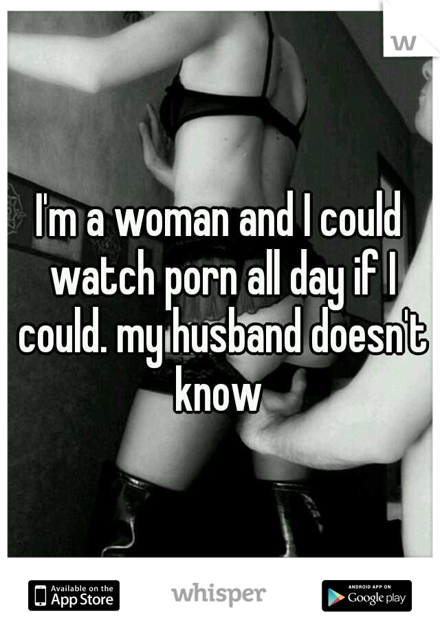 I'm a woman and I could watch porn all day if I could. my husband doesn't know