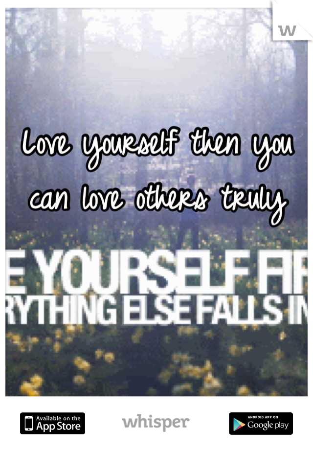 Love yourself then you can love others truly
