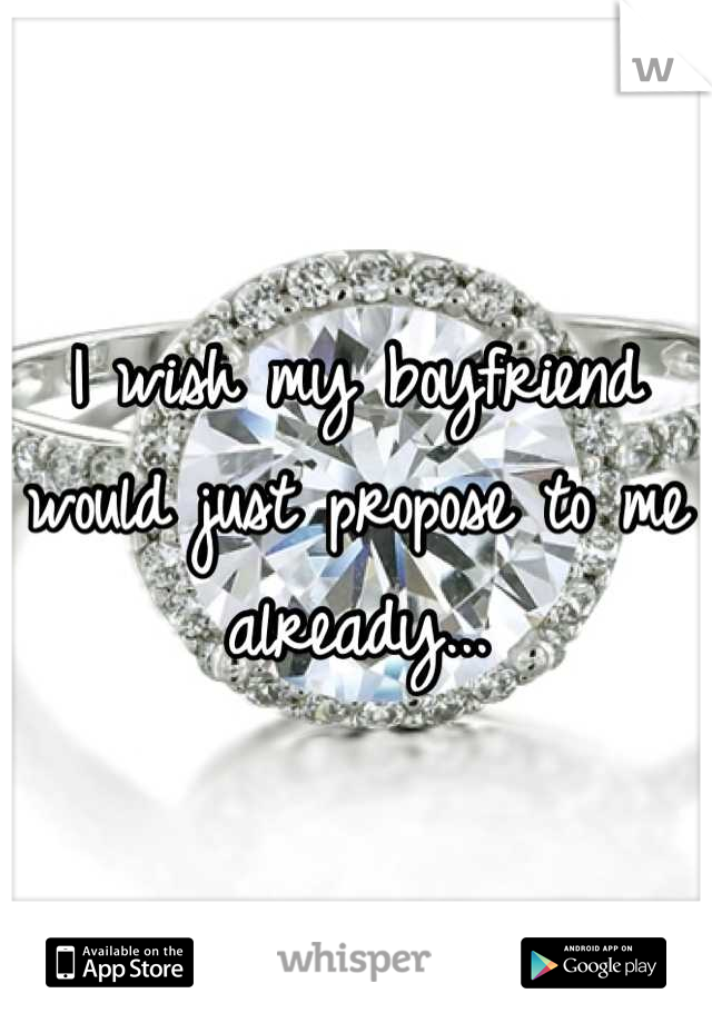I wish my boyfriend would just propose to me already...