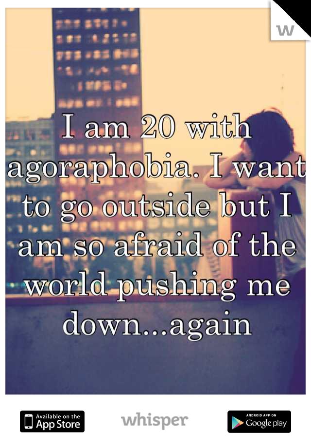 I am 20 with agoraphobia. I want to go outside but I am so afraid of the world pushing me down...again