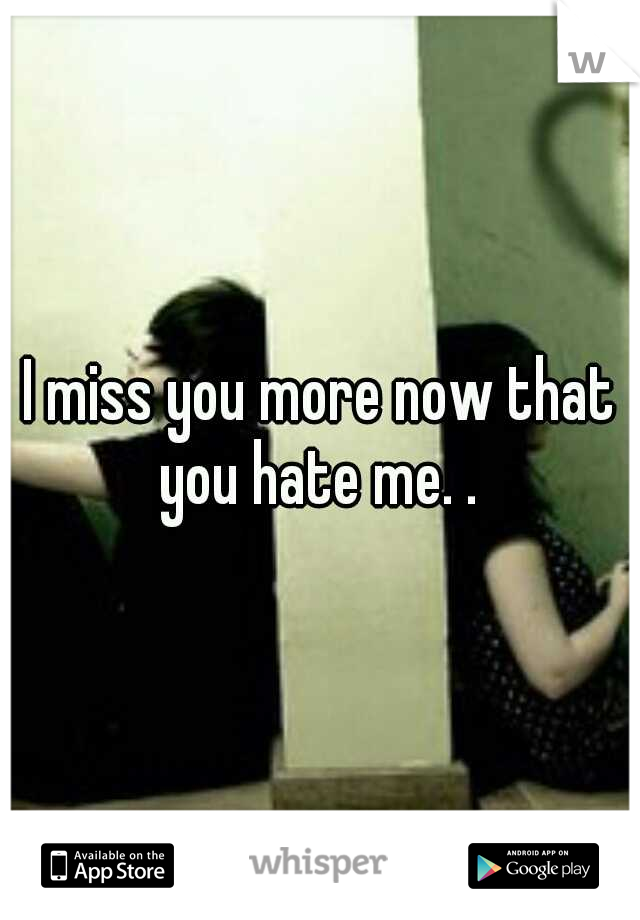 I miss you more now that you hate me. .