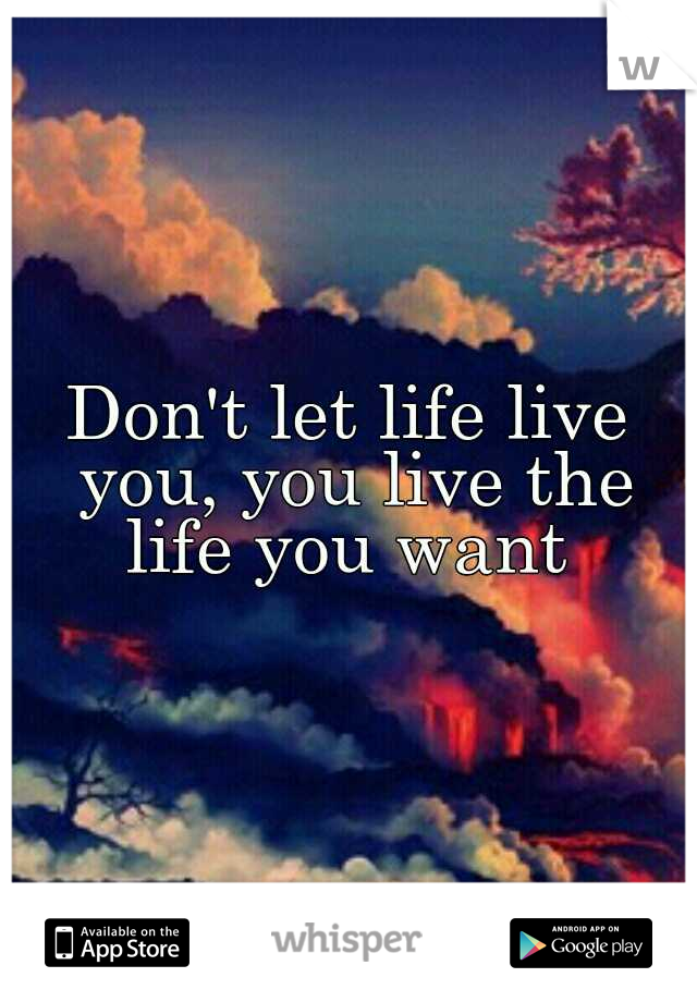 Don't let life live you, you live the life you want