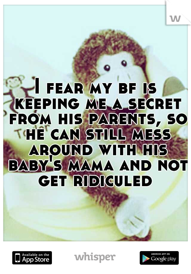 I fear my bf is keeping me a secret from his parents, so he can still mess around with his baby's mama and not get ridiculed