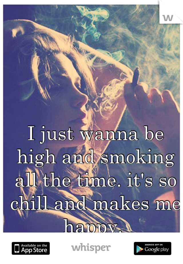 I just wanna be high and smoking all the time. it's so chill and makes me happy.
