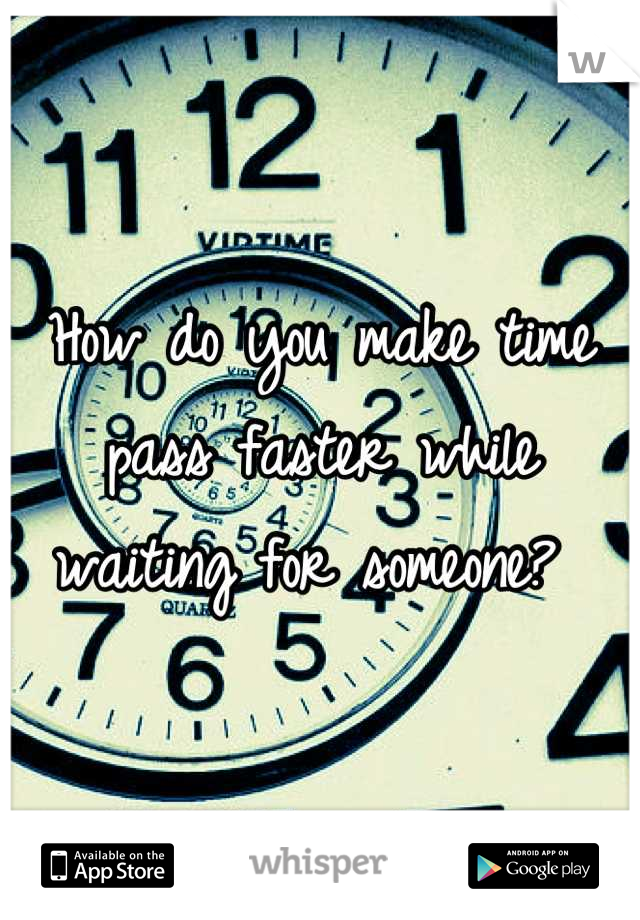 How do you make time pass faster while waiting for someone?