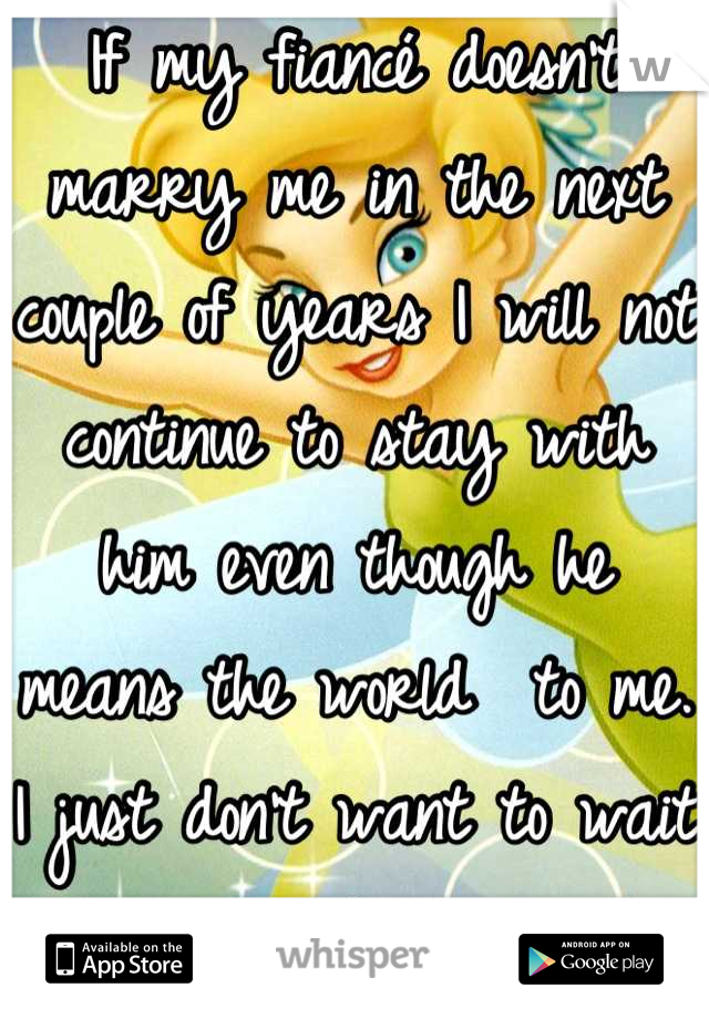 If my fiancé doesn't marry me in the next couple of years I will not continue to stay with him even though he means the world  to me. I just don't want to wait forever to be his wife.