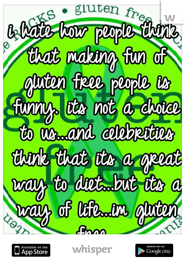 i hate how people think that making fun of gluten free people is funny. its not a choice to us...and celebrities think that its a great way to diet...but its a way of life...im gluten free