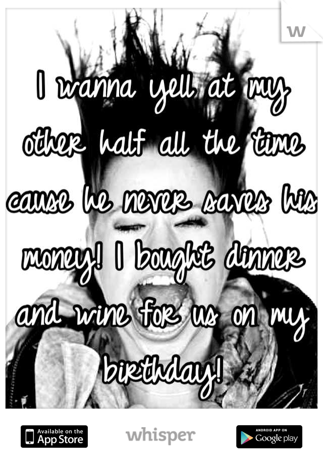 I wanna yell at my other half all the time cause he never saves his money! I bought dinner and wine for us on my birthday!