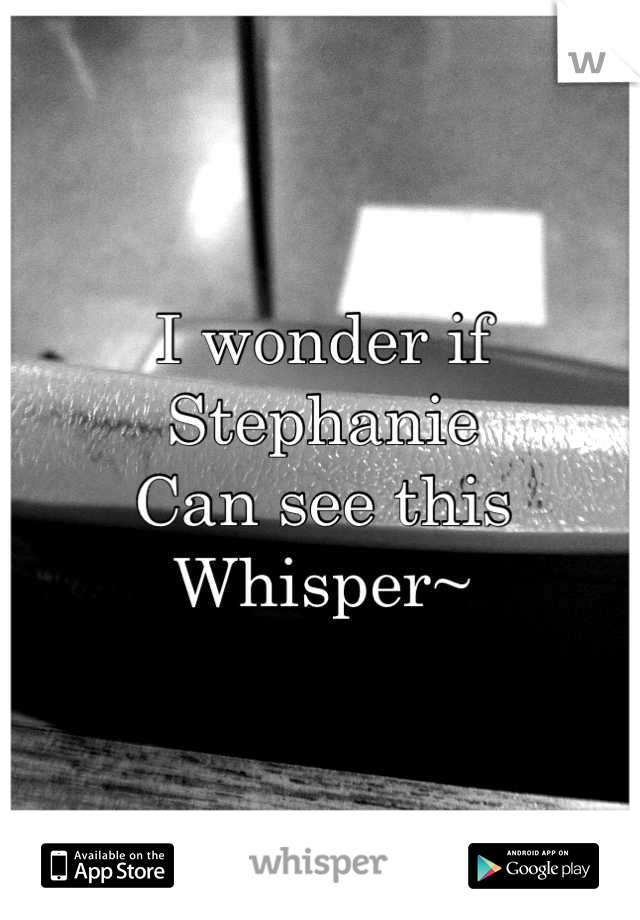 I wonder if Stephanie Can see this  Whisper~
