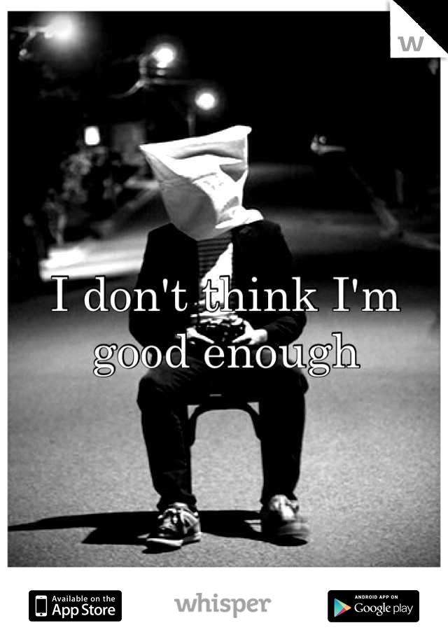 I don't think I'm good enough