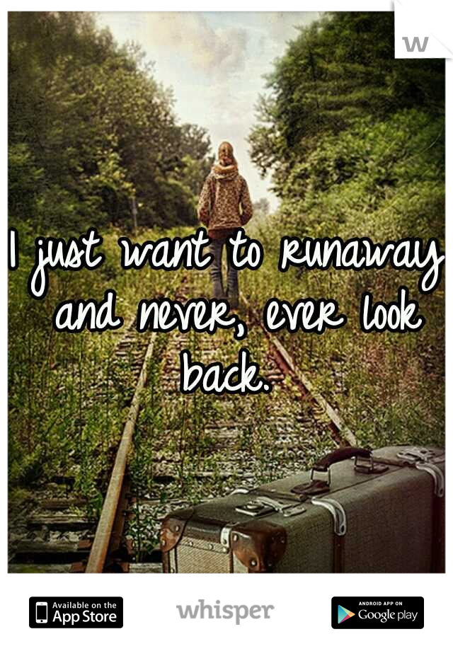 I just want to runaway and never, ever look back.
