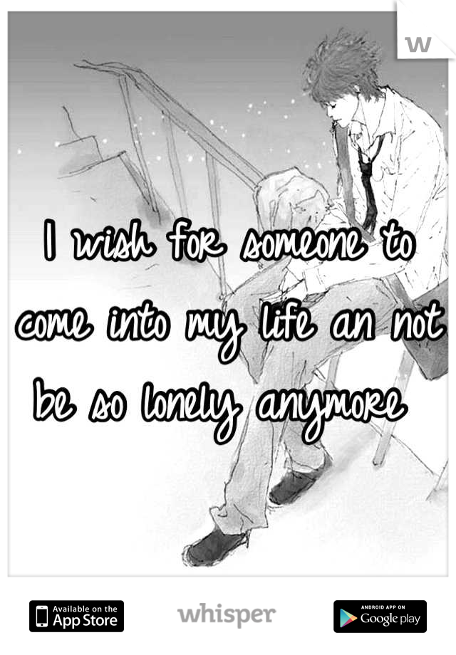 I wish for someone to come into my life an not be so lonely anymore