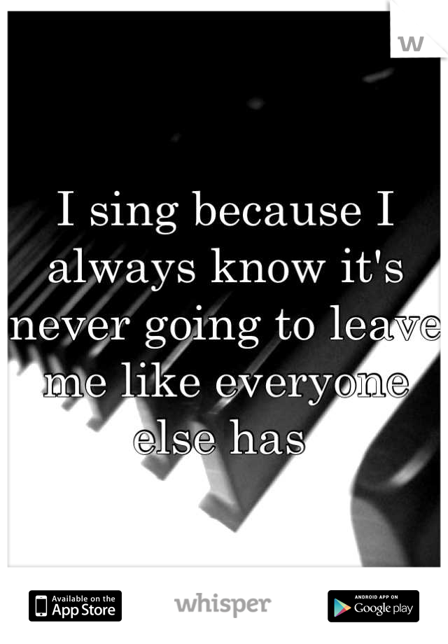 I sing because I always know it's never going to leave me like everyone else has