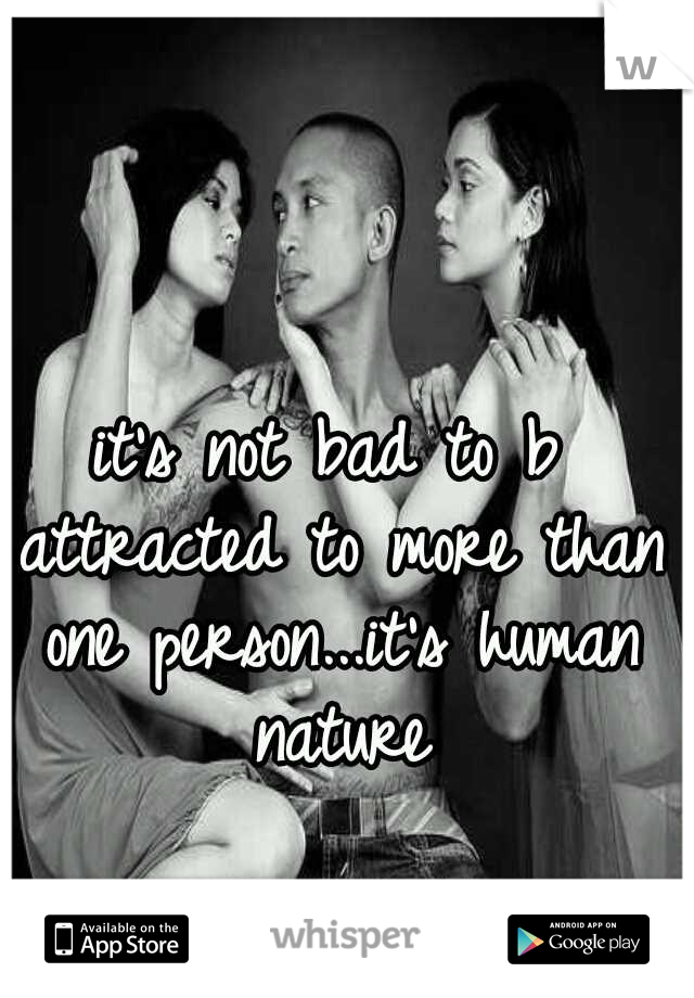 it's not bad to b attracted to more than one person...it's human nature