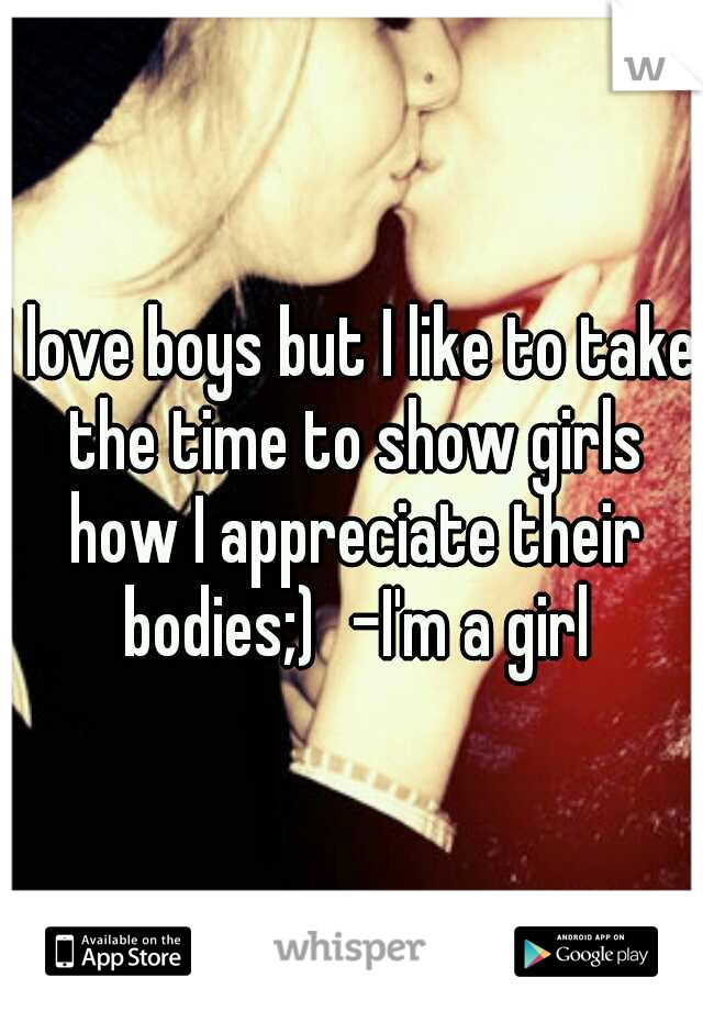 I love boys but I like to take the time to show girls how I appreciate their bodies;) -I'm a girl