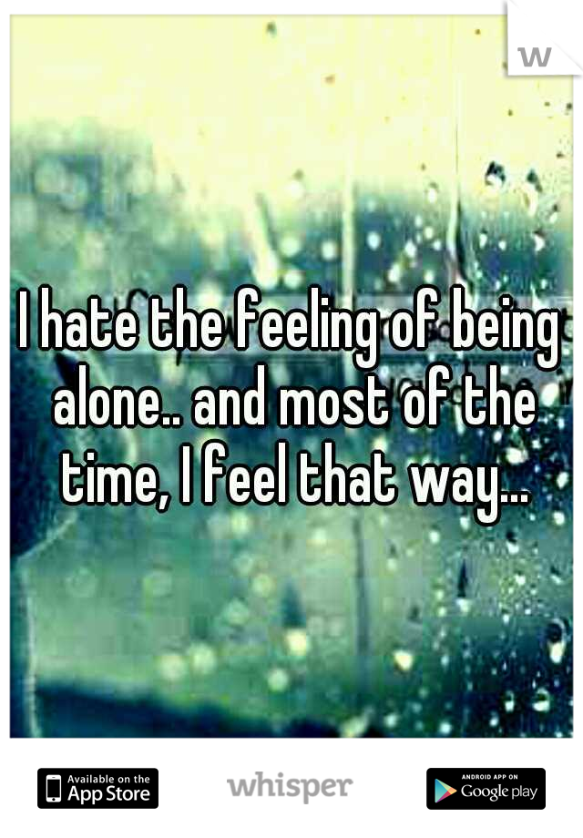I hate the feeling of being alone.. and most of the time, I feel that way...