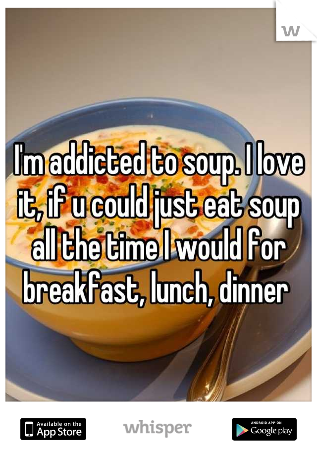 I'm addicted to soup. I love it, if u could just eat soup all the time I would for breakfast, lunch, dinner