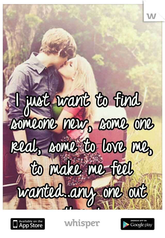 I just want to find someone new, some one real, some to love me, to make me feel wanted..any one out there!