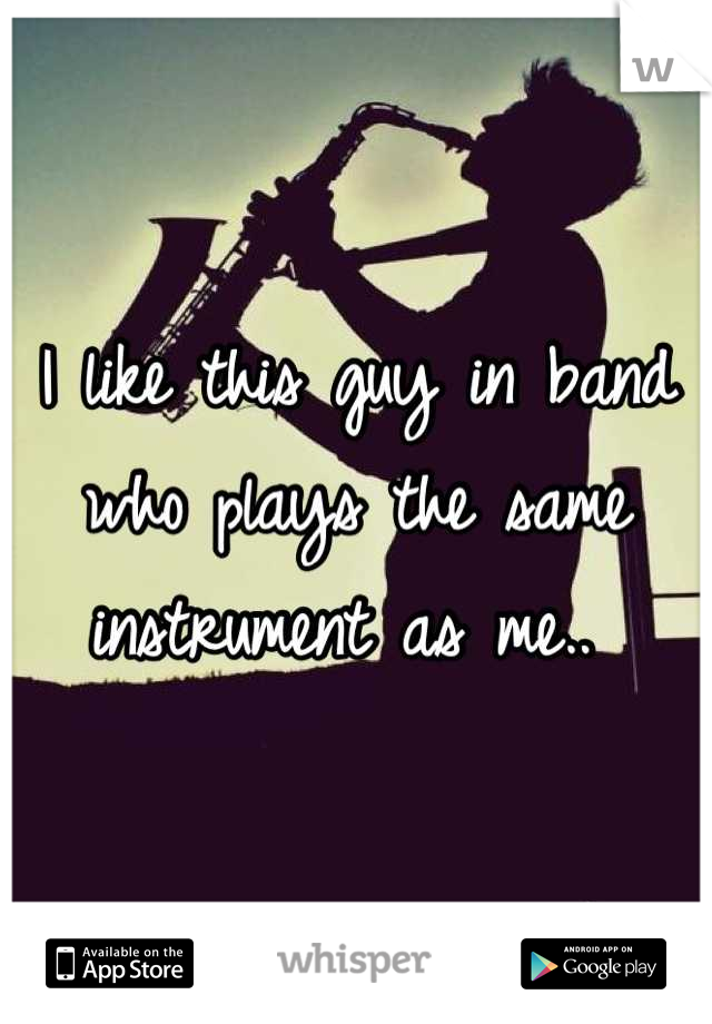 I like this guy in band who plays the same instrument as me..