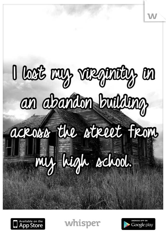 I lost my virginity in an abandon building across the street from my high school.
