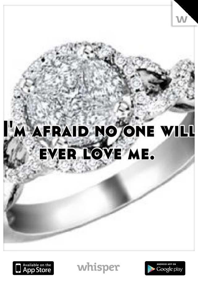 I'm afraid no one will ever love me.
