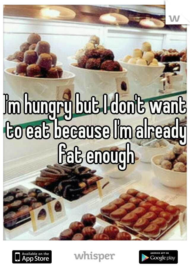 I'm hungry but I don't want to eat because I'm already fat enough