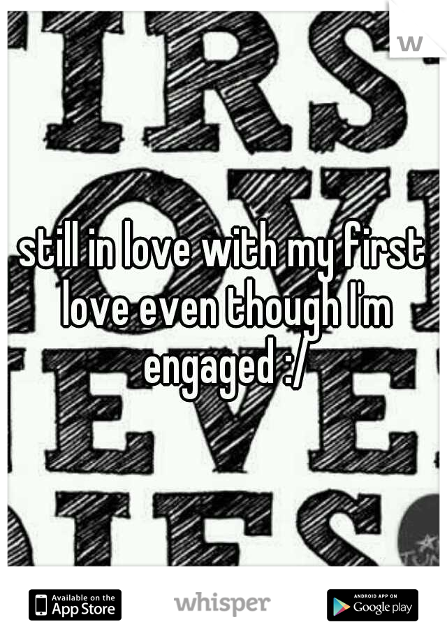 still in love with my first love even though I'm engaged :/