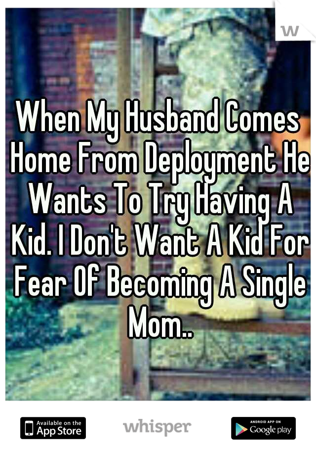 When My Husband Comes Home From Deployment He Wants To Try Having A Kid. I Don't Want A Kid For Fear Of Becoming A Single Mom..